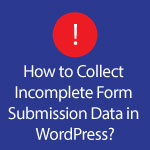 Collect Incomplete Form Submission Data in WordPress Website
